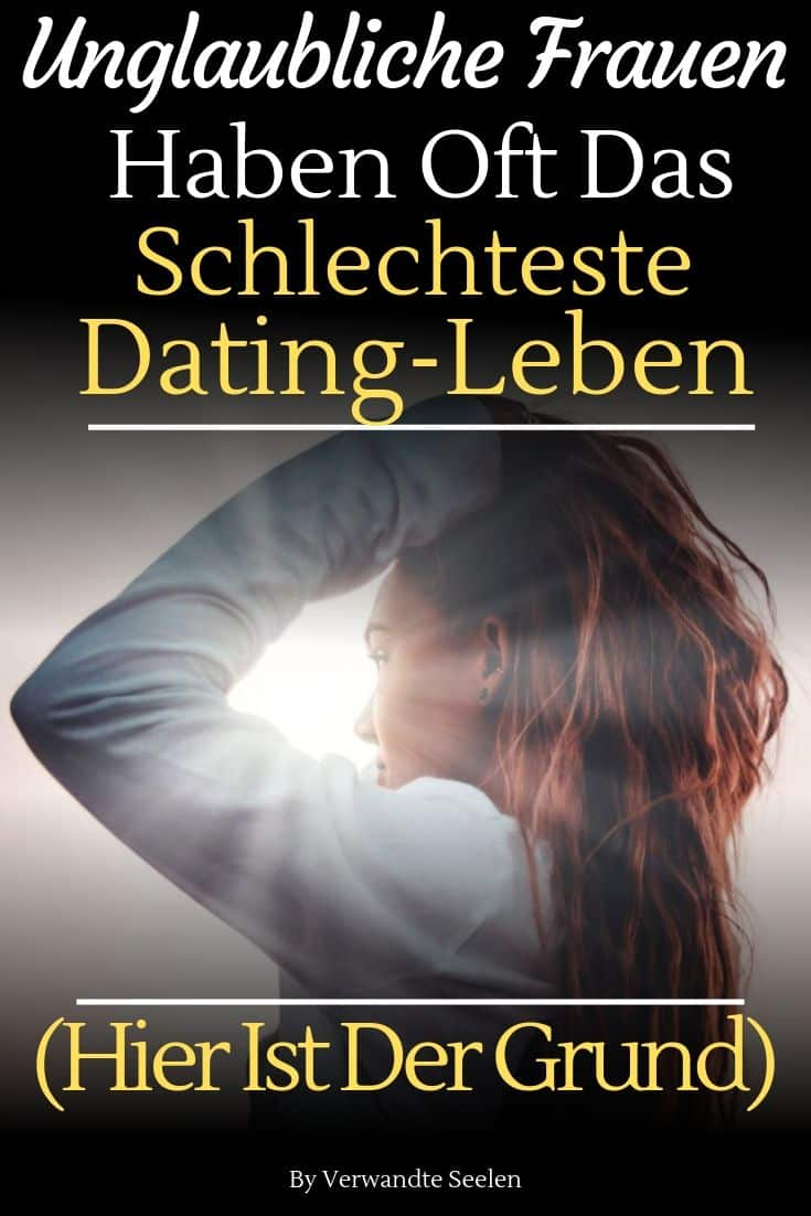 Unglaubliche Frauen haben oft das schlechteste Dating-Leben