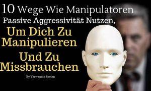 10 Wege wie Manipulatoren passive Aggressivität nutzen, um dich zu manipulieren und zu missbrauchen