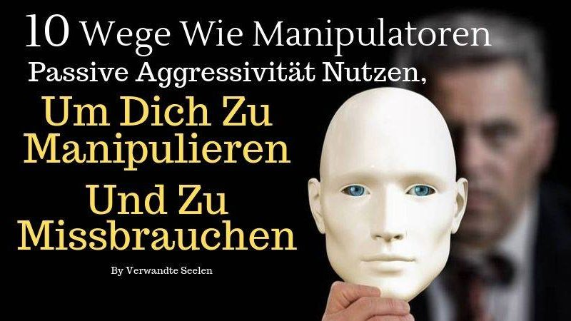 10 Wege passive Aggressivität zu manipulieren und zu missbrauchen
