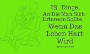 13 Dinge, an die man sich erinnern sollte, wenn das Leben hart wird
